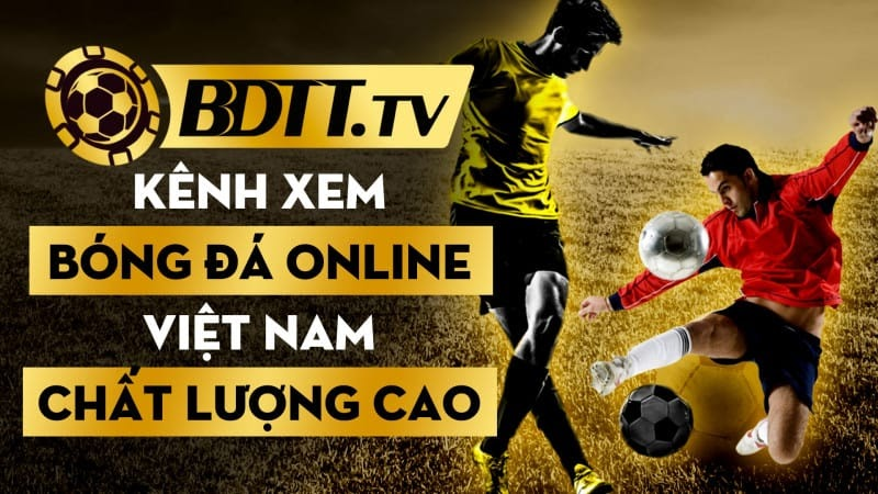 BDTT.tv kênh xem bóng đá online Việt Nam chất lượng cao