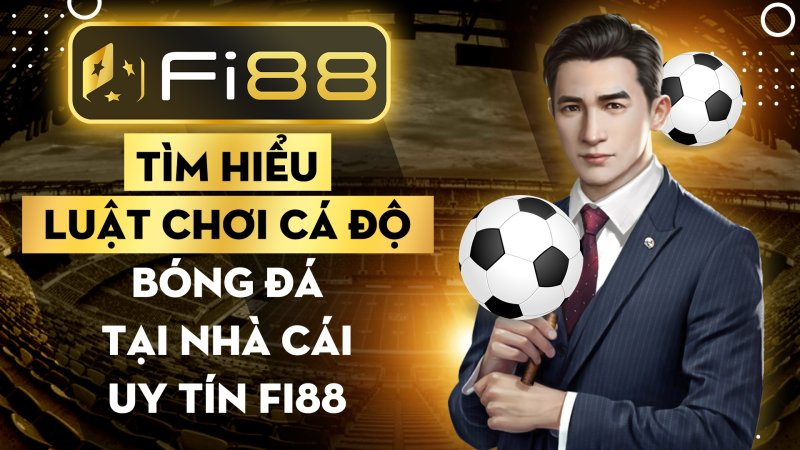 Tìm hiểu luật chơi cá độ bóng đá tại nhà cái uy tín Fi88